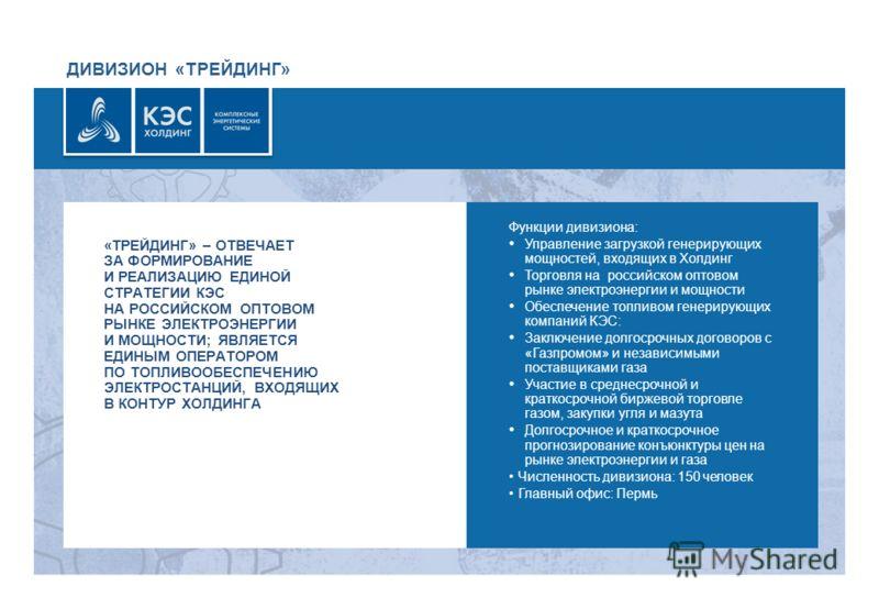 ДИВИЗИОН «ТРЕЙДИНГ» Функции дивизиона: Управление загрузкой генерирующих мощностей, входящих в Холдинг Торговля на российском оптовом рынке электроэнергии и мощности Обеспечение топливом генерирующих компаний КЭС: Заключение долгосрочных договоров с