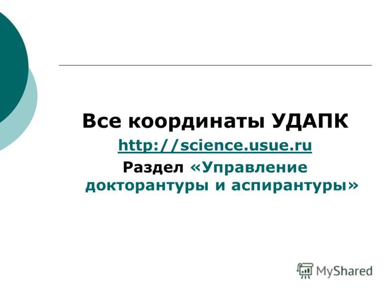 Все координаты УДАПК http://science.usue.ru Раздел «Управление докторантуры и аспирантуры»
