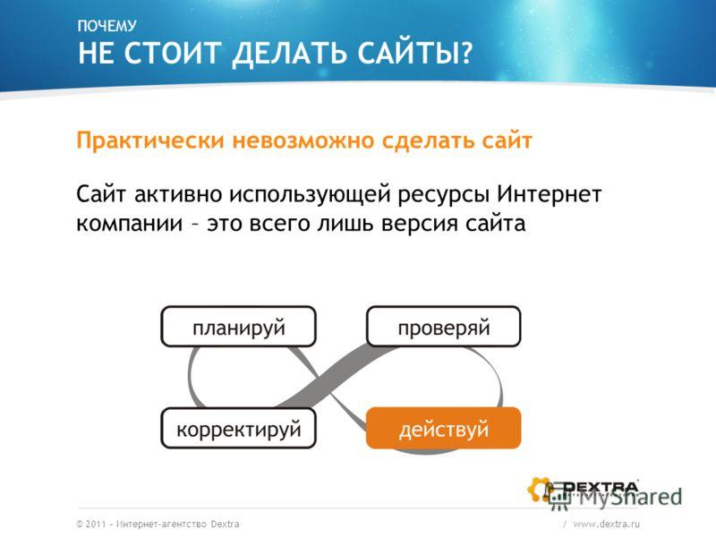 ПОЧЕМУ НЕ СТОИТ ДЕЛАТЬ САЙТЫ? Практически невозможно сделать сайт Сайт активно использующей ресурсы Интернет компании – это всего лишь версия сайта © 2011 – Интернет-агентство Dextra / www.dextra.ru