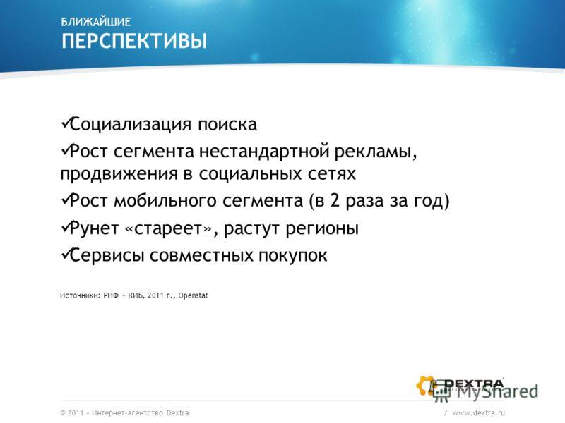 БЛИЖАЙШИЕ ПЕРСПЕКТИВЫ © 2011 – Интернет-агентство Dextra / www.dextra.ru Социализация поиска Рост сегмента нестандартной рекламы, продвижения в социальных сетях Рост мобильного сегмента (в 2 раза за год) Рунет «стареет», растут регионы Сервисы совмес