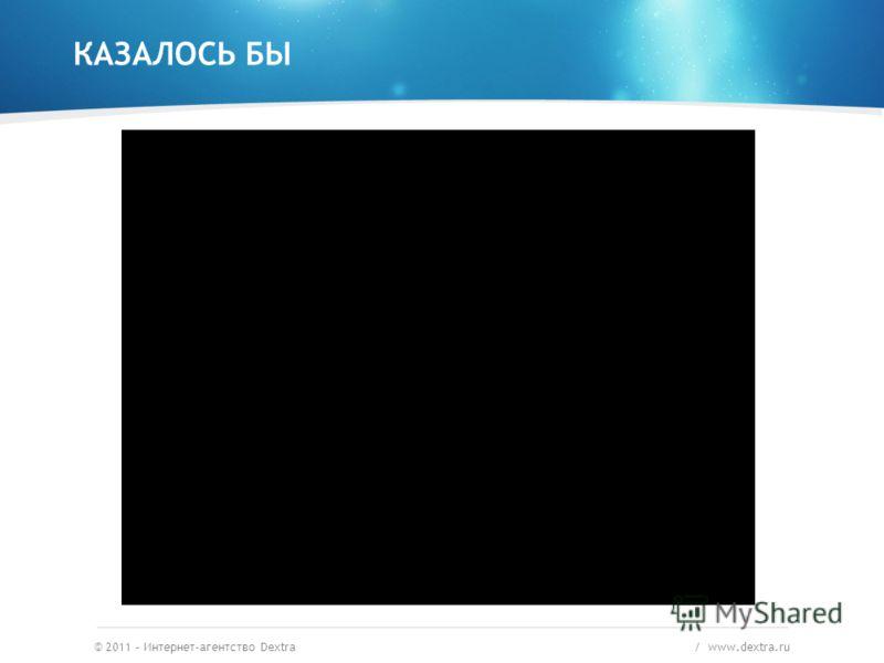 КАЗАЛОСЬ БЫ © 2011 – Интернет-агентство Dextra / www.dextra.ru