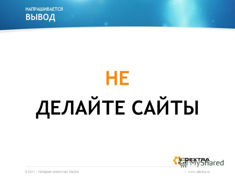 НАПРАШИВАЕТСЯ ВЫВОД ДЕЛАЙТЕ САЙТЫ © 2011 – Интернет-агентство Dextra / www.dextra.ru НЕ