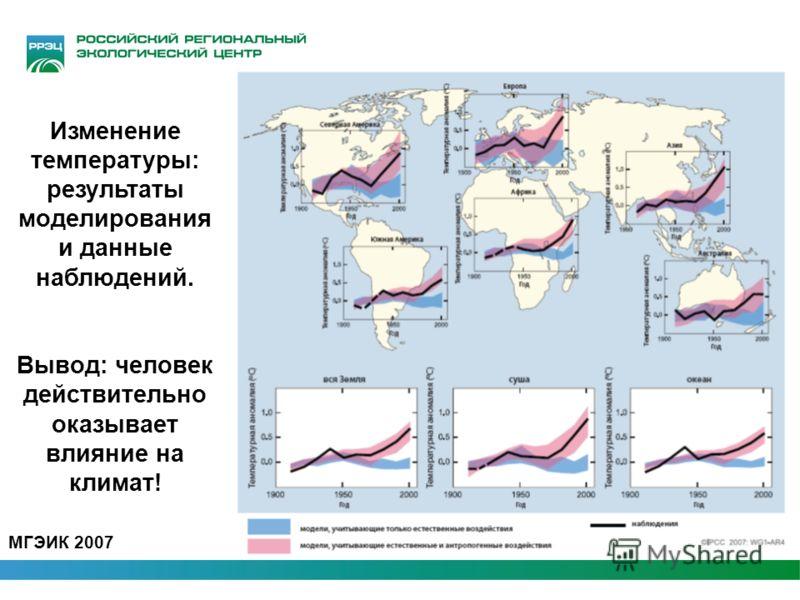 Изменение температуры: результаты моделирования и данные наблюдений. Вывод: человек действительно оказывает влияние на климат! МГЭИК 2007