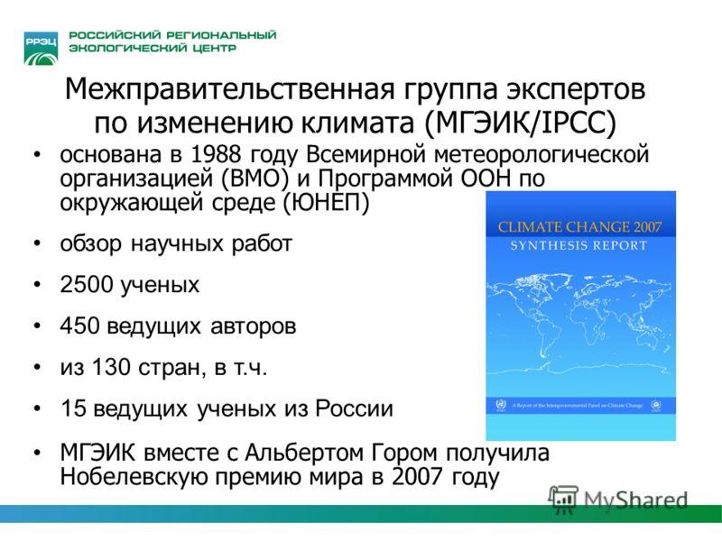 Межправительственная группа экспертов по изменению климата (МГЭИК/IPCC) основана в 1988 году Всемирной метеорологической организацией (ВМО) и Программой ООН по окружающей среде (ЮНЕП) обзор научных работ 2500 ученых 450 ведущих авторов из 130 стран,