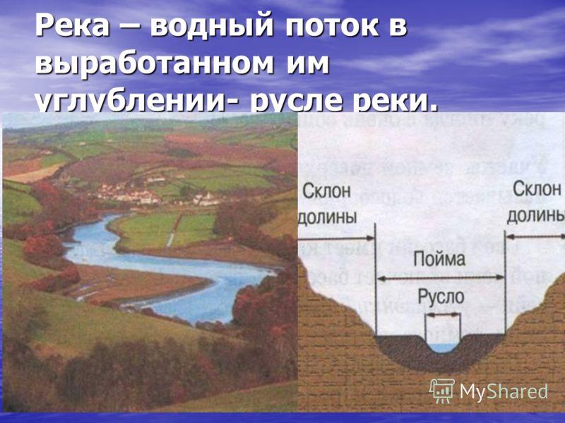 Река – водный поток в выработанном им углублении- русле реки.