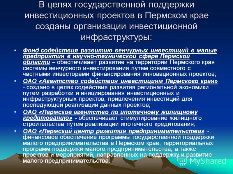 В целях государственной поддержки инвестиционных проектов в Пермском крае созданы организации инвестиционной инфраструктуры: Фонд содействия развитию венчурных инвестиций в малые предприятия в научно-технической сфере Пермской области – обеспечивает
