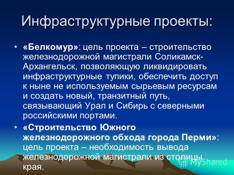 Инфраструктурные проекты: «Белкомур»: цель проекта – строительство железнодорожной магистрали Соликамск- Архангельск, позволяющую ликвидировать инфраструктурные тупики, обеспечить доступ к ныне не используемым сырьевым ресурсам и создать новый, транз