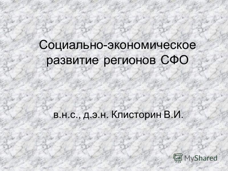 Социально-экономическое развитие регионов СФО в.н.с., д.э.н. Клисторин В.И.