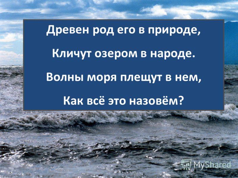 Древен род его в природе, Кличут озером в народе. Волны моря плещут в нем, Как всё это назовём?