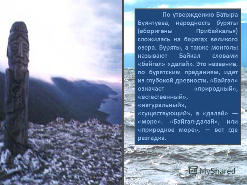 По утверждению Батыра Буянтуева, народность буряты (аборигены Прибайкалья) сложилась на берегах великого озера. Буряты, а также монголы называют Байкал словами «байгал» «далай». Это название, по бурятским преданиям, идет из глубокой древности. «Байга