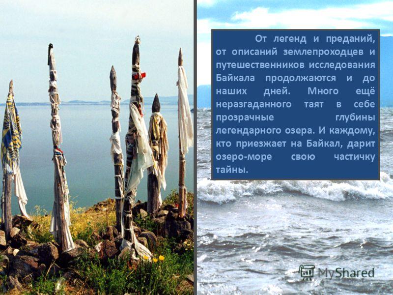 От легенд и преданий, от описаний землепроходцев и путешественников исследования Байкала продолжаются и до наших дней. Много ещё неразгаданного таят в себе прозрачные глубины легендарного озера. И каждому, кто приезжает на Байкал, дарит озеро-море св