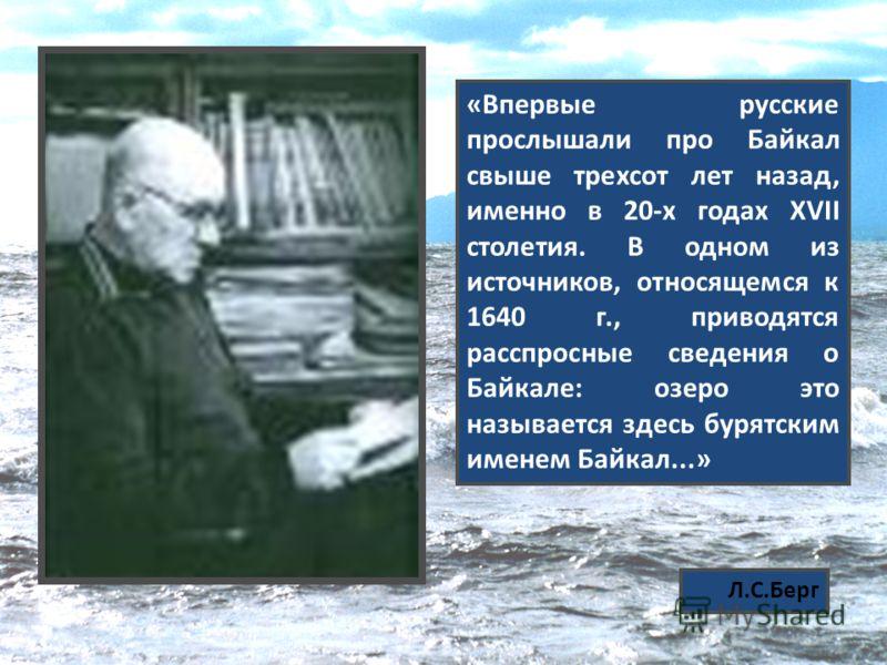 «Впервые русские прослышали про Байкал свыше трехсот лет назад, именно в 20-х годах XVII столетия. В одном из источников, относящемся к 1640 г., приводятся расспросные сведения о Байкале: озеро это называется здесь бурятским именем Байкал...» Л.С.Бер