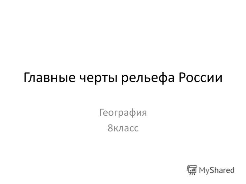 Главные черты рельефа России География 8класс