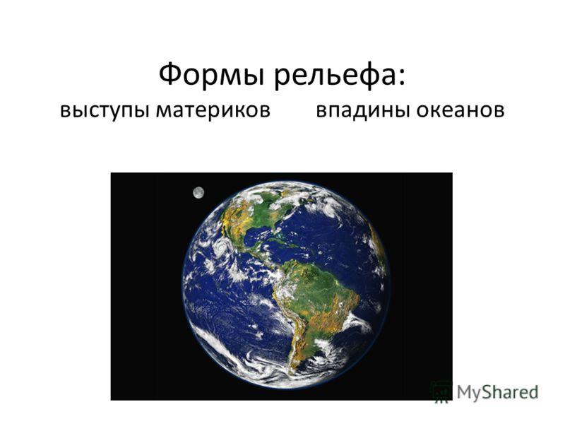 Формы рельефа: выступы материков впадины океанов