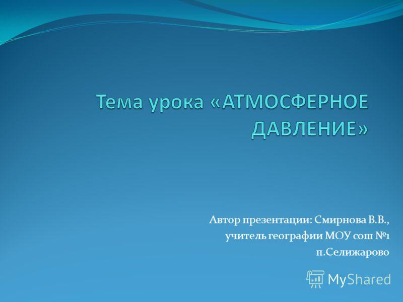 Автор презентации: Смирнова В.В., учитель географии МОУ сош 1 п.Селижарово