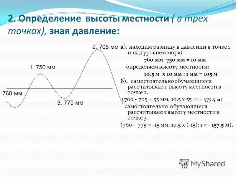 2. Определение высоты местности ( в трех точках), зная давление: а). находим разницу в давлении в точке 1 и над уровнем моря: 760 мм -750 мм = 10 мм определяем высоту местности: 10.5 м х 10 мм : 1 мм = 105 м б). самостоятельно обучающиеся рассчитываю