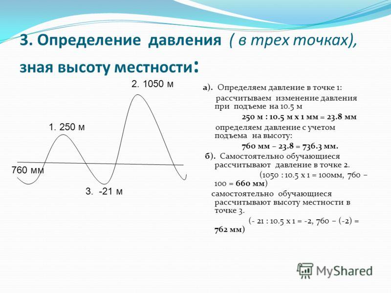 3. Определение давления ( в трех точках), зная высоту местности : а). Определяем давление в точке 1: рассчитываем изменение давления при подъеме на 10.5 м 250 м : 10.5 м х 1 мм = 23.8 мм определяем давление с учетом подъема на высоту: 760 мм – 23.8 =