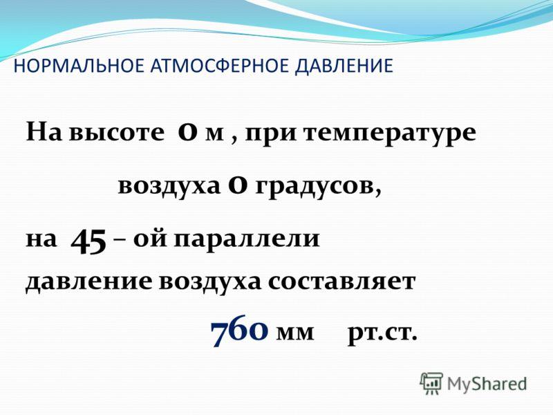 НОРМАЛЬНОЕ АТМОСФЕРНОЕ ДАВЛЕНИЕ На высоте 0 м, при температуре воздуха 0 градусов, на 45 – ой параллели давление воздуха составляет 760 мм рт.ст.