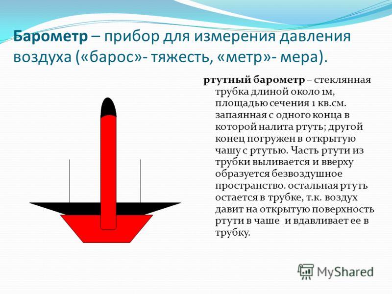 Барометр – прибор для измерения давления воздуха («барос»- тяжесть, «метр»- мера). ртутный барометр – стеклянная трубка длиной около 1м, площадью сечения 1 кв.см. запаянная с одного конца в которой налита ртуть; другой конец погружен в открытую чашу