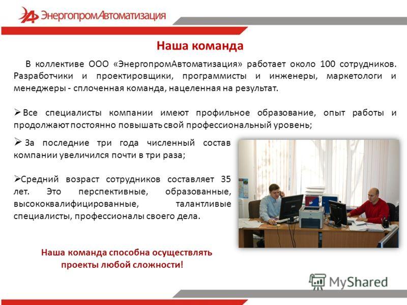 В коллективе ООО «ЭнергопромАвтоматизация» работает около 100 сотрудников. Разработчики и проектировщики, программисты и инженеры, маркетологи и менеджеры - сплоченная команда, нацеленная на результат. Все специалисты компании имеют профильное образо