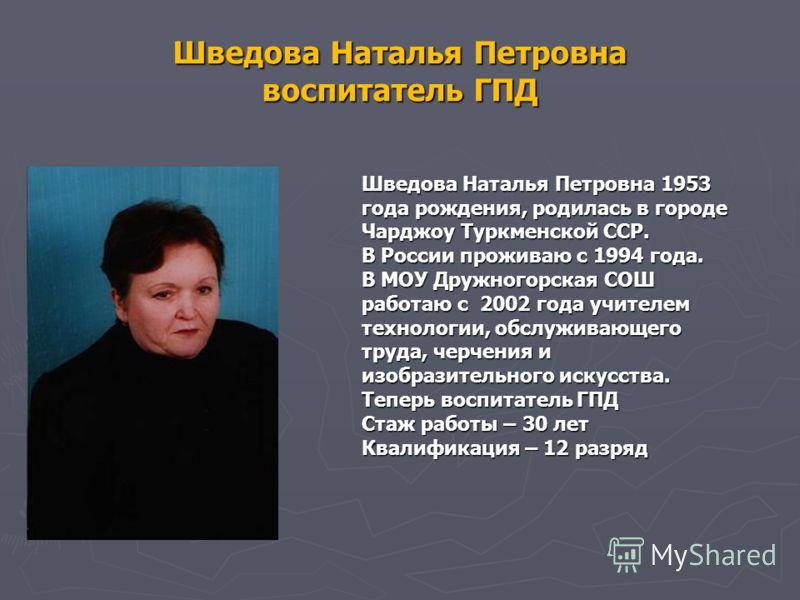 Шведова Наталья Петровна воспитатель ГПД Шведова Наталья Петровна 1953 года рождения, родилась в городе Чарджоу Туркменской ССР. В России проживаю с 1994 года. В МОУ Дружногорская СОШ работаю с 2002 года учителем технологии, обслуживающего труда, чер