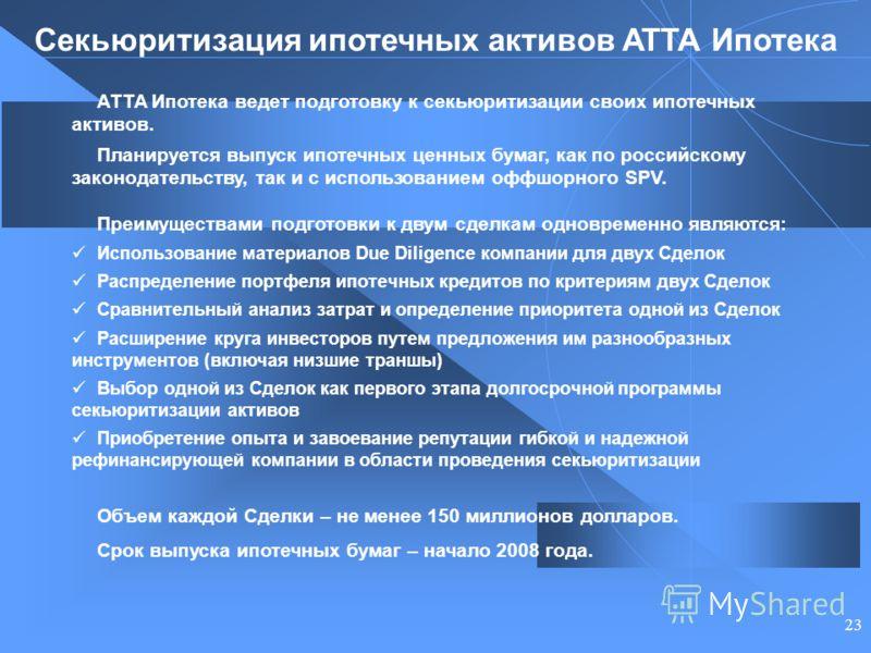 23 АТТА Ипотека ведет подготовку к секьюритизации своих ипотечных активов. Планируется выпуск ипотечных ценных бумаг, как по российскому законодательству, так и с использованием оффшорного SPV. Преимуществами подготовки к двум сделкам одновременно яв