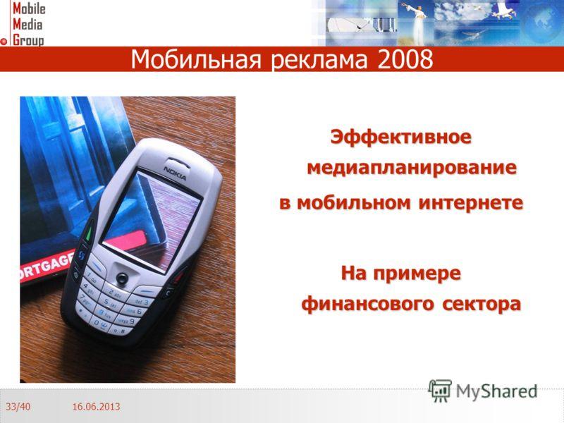 Мобильная реклама 2008 Эффективное медиапланирование в мобильном интернете На примере финансового сектора 16.06.201333/40
