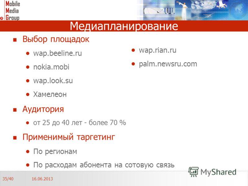 Медиапланирование Выбор площадок wap.beeline.ru nokia.mobi wap.look.su Хамелеон Аудитория от 25 до 40 лет - более 70 % Применимый таргетинг По регионам По расходам абонента на сотовую связь 16.06.201335/40 wap.rian.ru palm.newsru.com