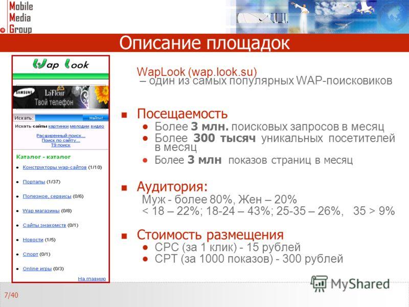 Описание площадок WapLook (wap.look.su) – один из самых популярных WAP-поисковиков Посещаемость Более 3 млн. поисковых запросов в месяц Более 300 тысяч уникальных посетителей в месяц Более 3 млн показов страниц в месяц Аудитория: Муж - более 80%, Жен