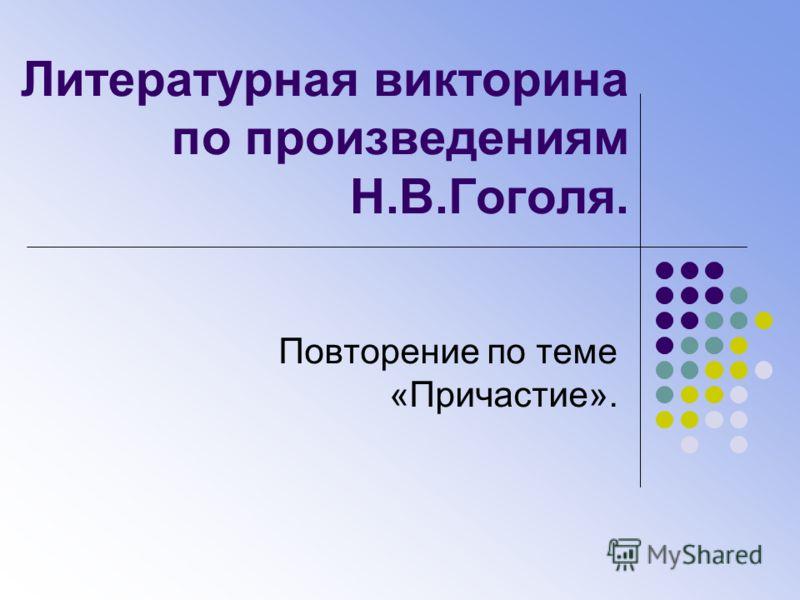 Литературная викторина по произведениям Н.В.Гоголя. Повторение по теме «Причастие».