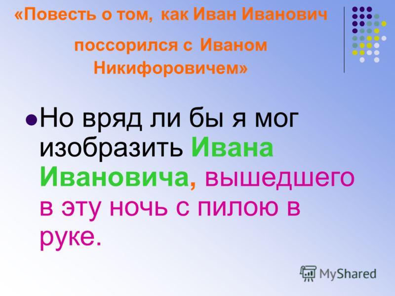«Повесть о том, как Иван Иванович поссорился с Иваном Никифоровичем» Но вряд ли бы я мог изобразить Ивана Ивановича, вышедшего в эту ночь с пилою в руке.