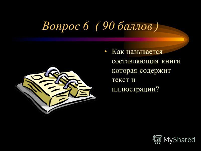 Вопрос 6 ( 90 баллов ) Как называется составляющая книги которая содержит текст и иллюстрации?