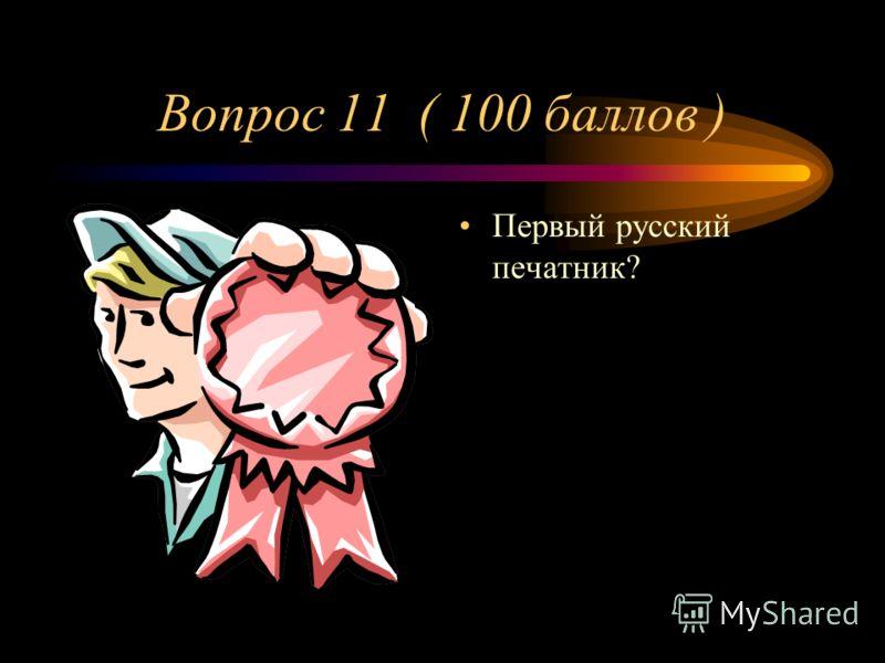 Вопрос 11 ( 100 баллов ) Первый русский печатник?