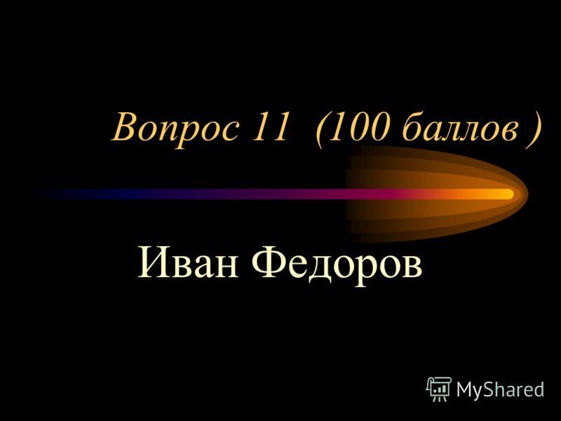 Вопрос 11 (100 баллов ) Иван Федоров