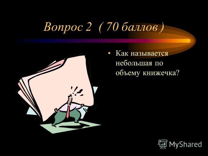 Вопрос 2 ( 70 баллов ) Как называется небольшая по объему книжечка?