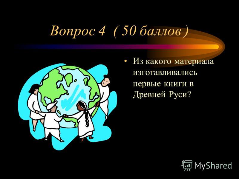 Вопрос 4 ( 50 баллов ) Из какого материала изготавливались первые книги в Древней Руси?
