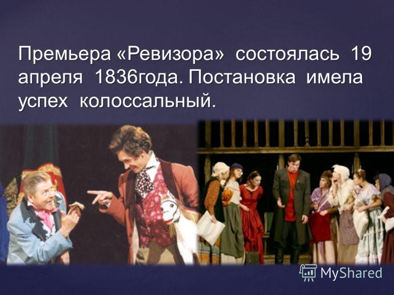 Премьера «Ревизора» состоялась 19 апреля 1836года. Постановка имела успех колоссальный.