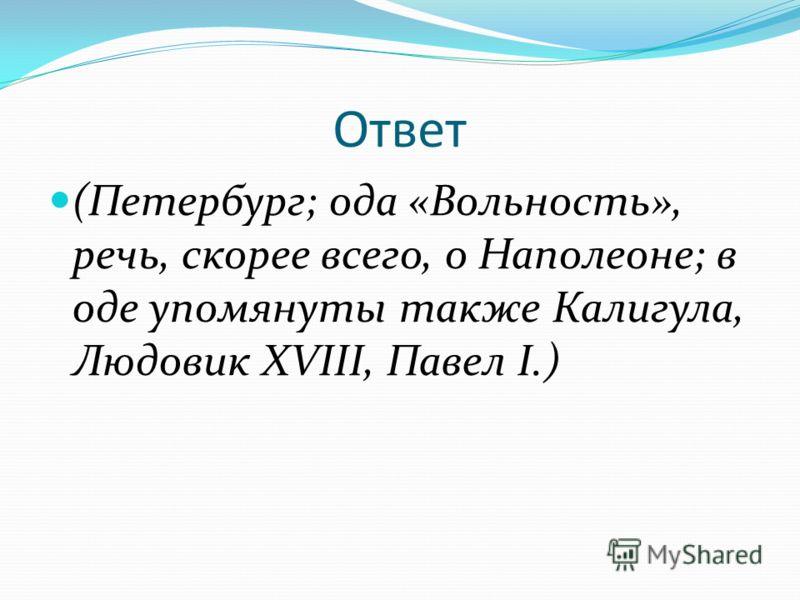 Ответ (Петербург; ода «Вольность», речь, скорее всего, о Наполеоне; в оде упомянуты также Калигула, Людовик XVIII, Павел I.)