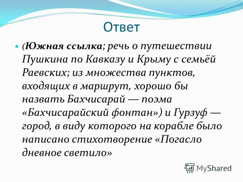 Ответ ( Южная ссылка ; речь о путешествии Пушкина по Кавказу и Крыму с семьёй Раевских; из множества пунктов, входящих в маршрут, хорошо бы назвать Бахчисарай поэма «Бахчисарайский фонтан») и Гурзуф город, в виду которого на корабле было написано сти