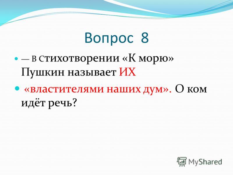 Вопрос 8 В С тихотворении «К морю» Пушкин называет ИХ «властителями наших дум». О ком идёт речь?