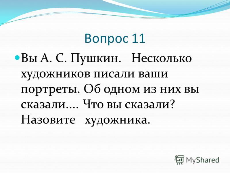 Вопрос 11 Вы А. С. Пушкин. Несколько художников писали ваши портреты. Об одном из них вы сказали.... Что вы сказали? Назовите художника.