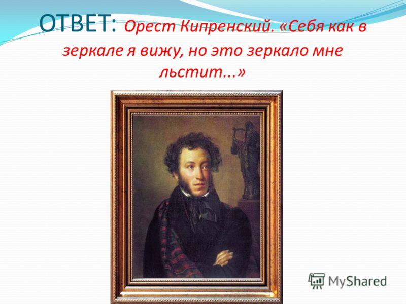 ОТВЕТ: Орест Кипренский. «Себя как в зеркале я вижу, но это зеркало мне льстит...»