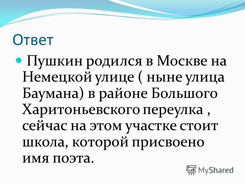 Ответ Пушкин родился в Москве на Немецкой улице ( ныне улица Баумана) в районе Большого Харитоньевского переулка, сейчас на этом участке стоит школа, которой присвоено имя поэта.