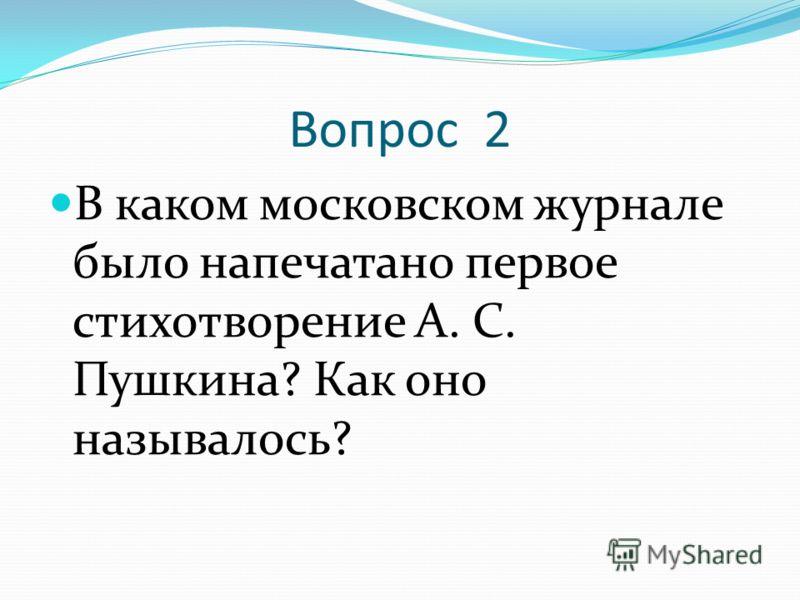 Вопрос 2 В каком московском журнале было напечатано первое стихотворение А. С. Пушкина? Как оно называлось?