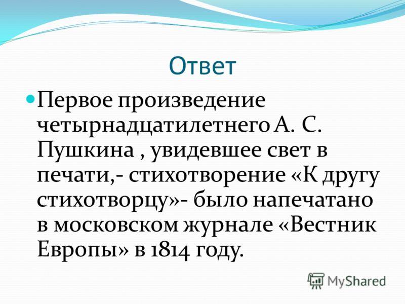 Ответ Первое произведение четырнадцатилетнего А. С. Пушкина, увидевшее свет в печати,- стихотворение «К другу стихотворцу»- было напечатано в московском журнале «Вестник Европы» в 1814 году.
