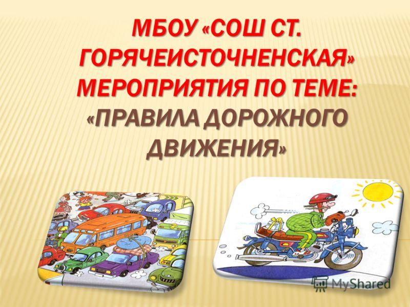 МБОУ «СОШ СТ. ГОРЯЧЕИСТОЧНЕНСКАЯ» МЕРОПРИЯТИЯ ПО ТЕМЕ: «ПРАВИЛА ДОРОЖНОГО ДВИЖЕНИЯ».