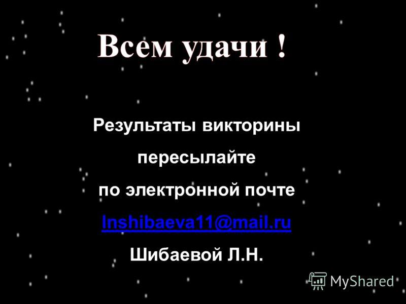 Результаты викторины пересылайте по электронной почте lnshibaeva11@mail.ru Шибаевой Л.Н.