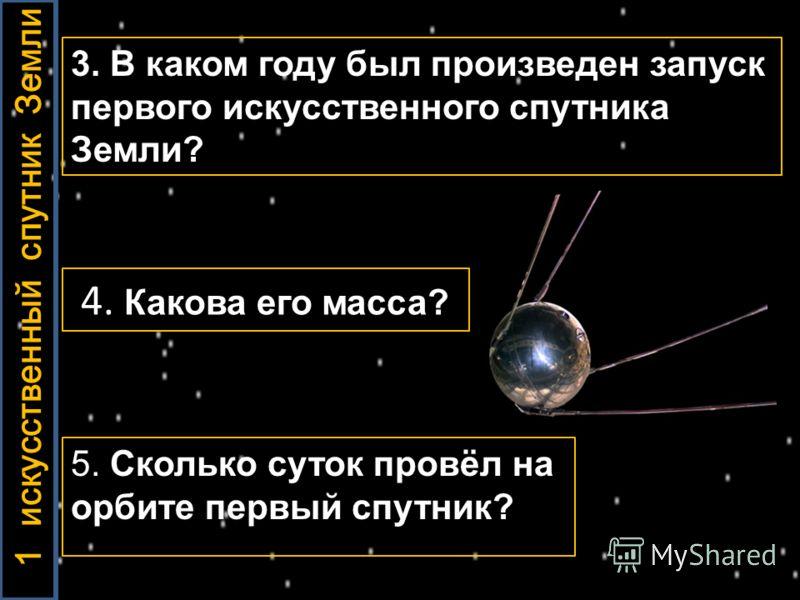 3. В каком году был произведен запуск первого искусственного спутника Земли? 4. Какова его масса? 5. Сколько суток провёл на орбите первый спутник? 1 искусственный спутник Земли