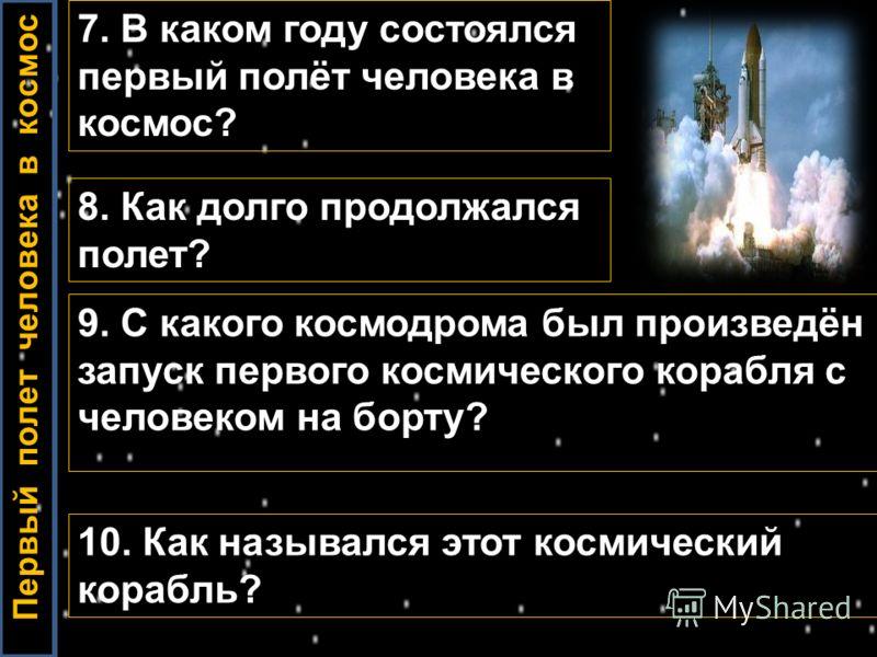 7. В каком году состоялся первый полёт человека в космос? 8. Как долго продолжался полет? 9. С какого космодрома был произведён запуск первого космического корабля с человеком на борту? Первый полет человека в космос 10. Как назывался этот космически