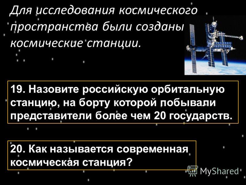 Для исследования космического пространства были созданы космические станции. 19. Назовите российскую орбитальную станцию, на борту которой побывали представители более чем 20 государств. 20. Как называется современная космическая станция?